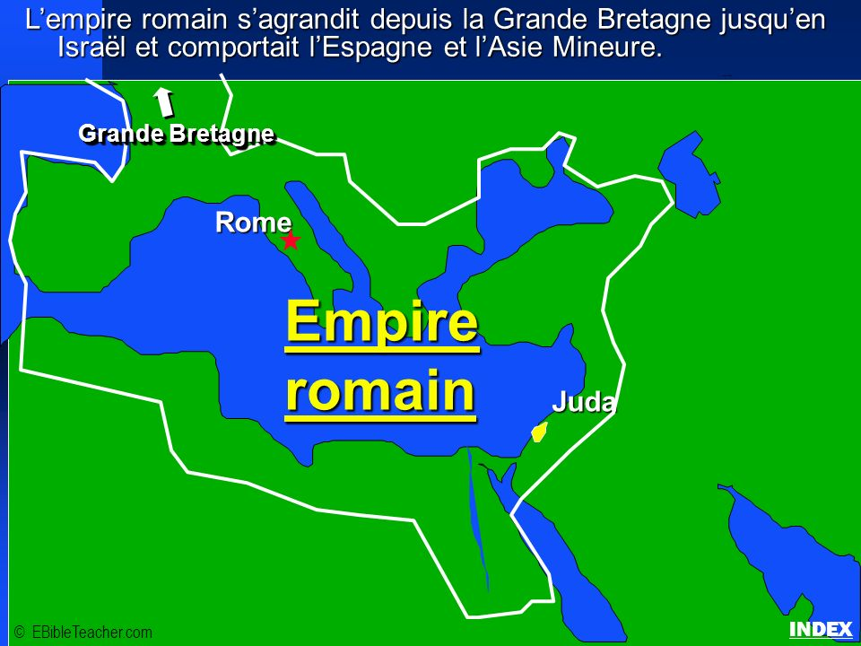 Lempire romain sagrandit depuis la Grande Bretagne jusquen Israël et comportait lEspagne et lAsie Mineure. Empire romain © EBibleTeacher.com Empire ro
