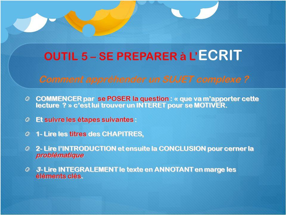 OUTIL 5 – SE PREPARER à L ECRIT Comment appréhender un SUJET complexe ? COMMENCER par se POSER la question : « que va mapporter cette lecture ? » cest