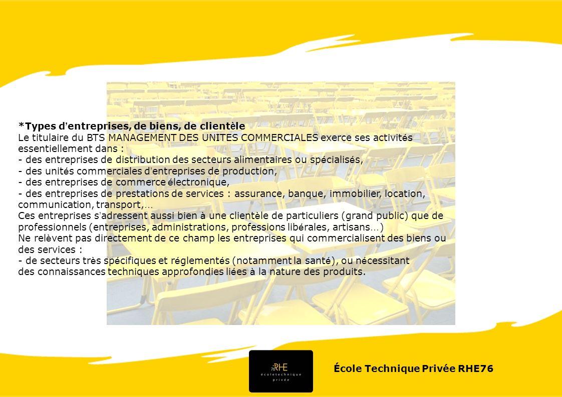 École Technique Privée RHE76 *Types d entreprises, de biens, de client è le Le titulaire du BTS MANAGEMENT DES UNITES COMMERCIALES exerce ses activit
