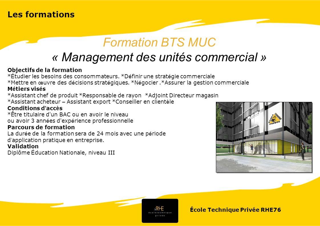École Technique Privée RHE76 CONTENU DE FORMATION Enseignement professionnel DEVELOPPEMENT DE L UNITE COMMERCIALE212 HEURES - Les bases de la mercatique - La relation commerciale - La mercatique des r é seaux d unit é s commerciales MANAGEMENT DES UNIT É S COMMERCIALES177 HEURES - Les fondements du management - Le manageur de l unit é commerciale - Le management de l é quipe de l unit é commerciale - L organisation de l é quipe - Le management de projet GESTION DES UNIT É S COMMERCIALES195 HEURES - Gestion courante de l unit é commerciale - Gestion des investissements - Gestion de l offre de l unit é commerciale - Gestion pr é visionnelle - É valuation des performances de l unit é commerciale COMMUNICATION35 HEURES - Introduction à la communication - La communication dans la relation interpersonnelle, manag é riale et commerciale INFORMATIQUE COMMERCIALE88 HEURES - L information commerciale, ressource strat é gique - L organisation de l information - Le travail collaboratif - Informatique appliqu é e à la gestion de la relation avec la client è le - Informatique appliqu é e à la gestion de l offre Enseignement g é n é ral ECONOMIE GENERALE72 heures - Les fonctions é conomiques, le financement de l é conomie.