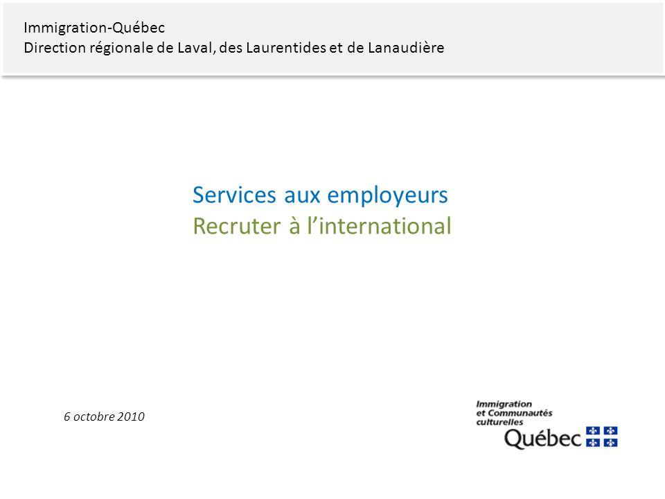 Immigration-Québec Direction régionale de Laval, des Laurentides et de Lanaudière Services aux employeurs Recruter à linternational 6 octobre 2010