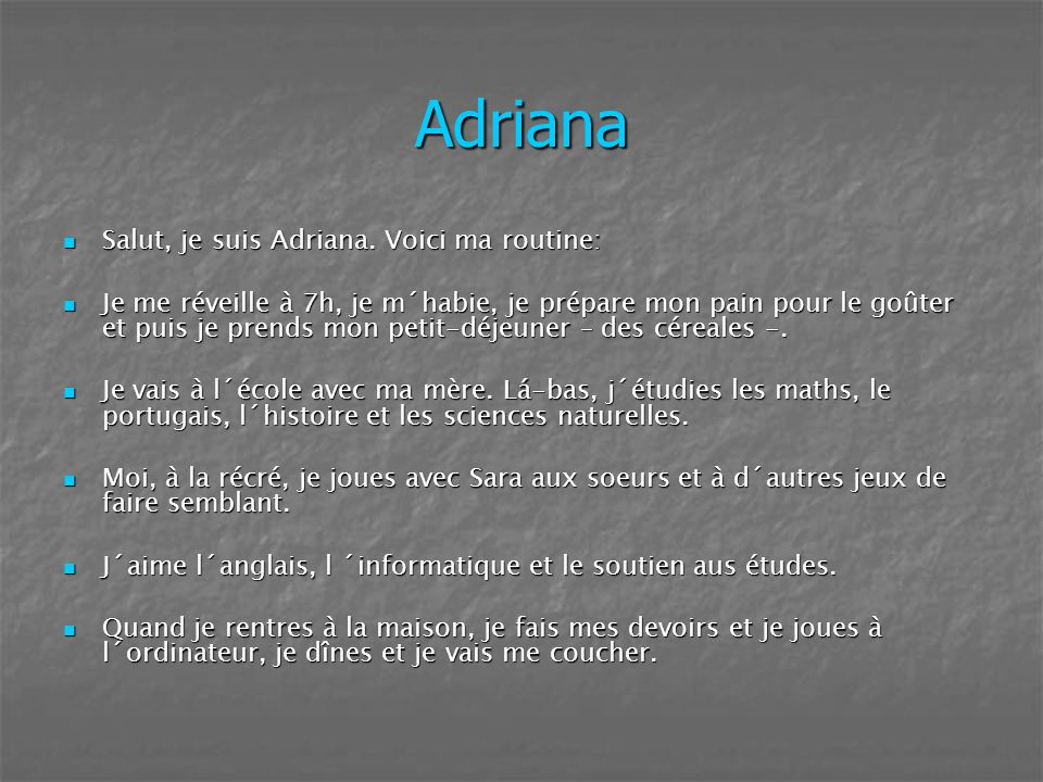 Adriana Salut, je suis Adriana. Voici ma routine: Salut, je suis Adriana. Voici ma routine: Je me réveille à 7h, je m´habie, je prépare mon pain pour
