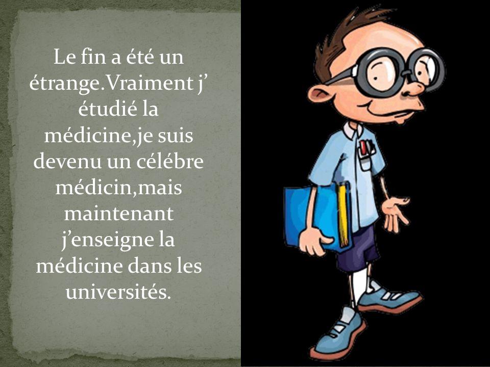 Le fin a été un étrange.Vraiment j étudié la médicine,je suis devenu un célébre médicin,mais maintenant jenseigne la médicine dans les universités.