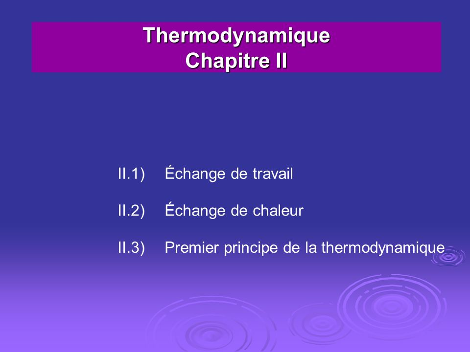 Thermodynamique Chapitre II II.1)Échange de travail II.2)Échange de chaleur II.3)Premier principe de la thermodynamique