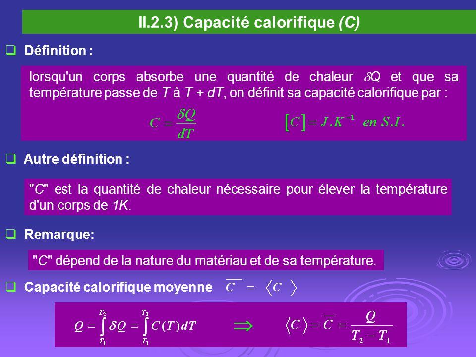 II.2.3) Capacité calorifique (C) Définition : lorsqu'un corps absorbe une quantité de chaleur Q et que sa température passe de T à T + dT, on définit
