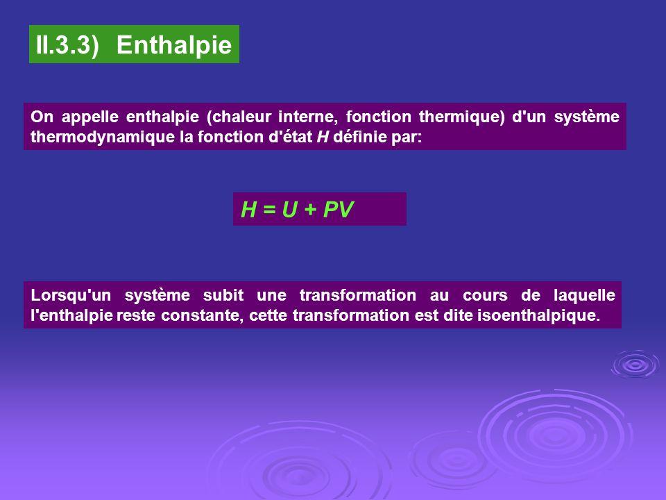 II.3.3) Enthalpie On appelle enthalpie (chaleur interne, fonction thermique) d'un système thermodynamique la fonction d'état H définie par: H = U + PV