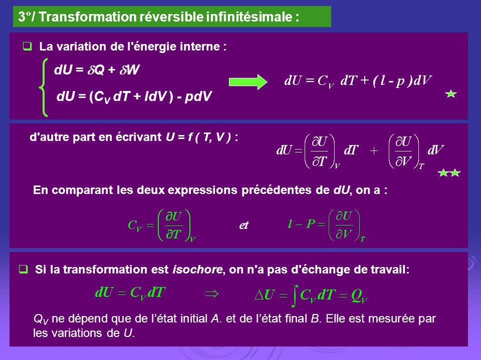 3°/ Transformation réversible infinitésimale : La variation de l'énergie interne : dU = Q + W dU = (C V dT + ldV ) - pdV d'autre part en écrivant U =