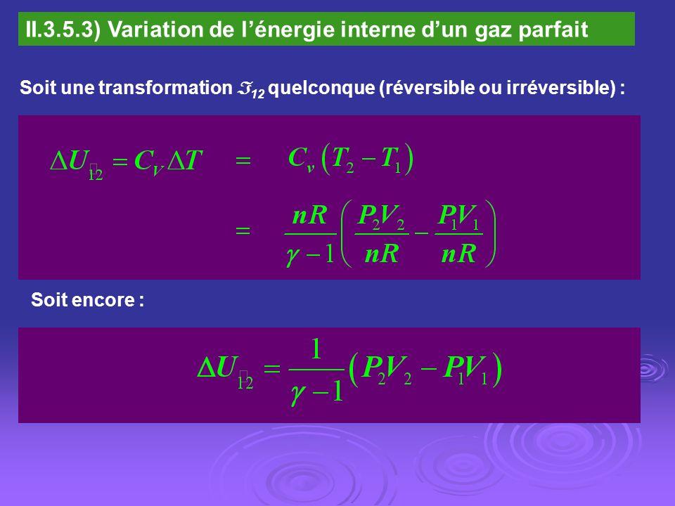 II.3.5.3) Variation de lénergie interne dun gaz parfait Soit une transformation 12 quelconque (réversible ou irréversible) : Soit encore :