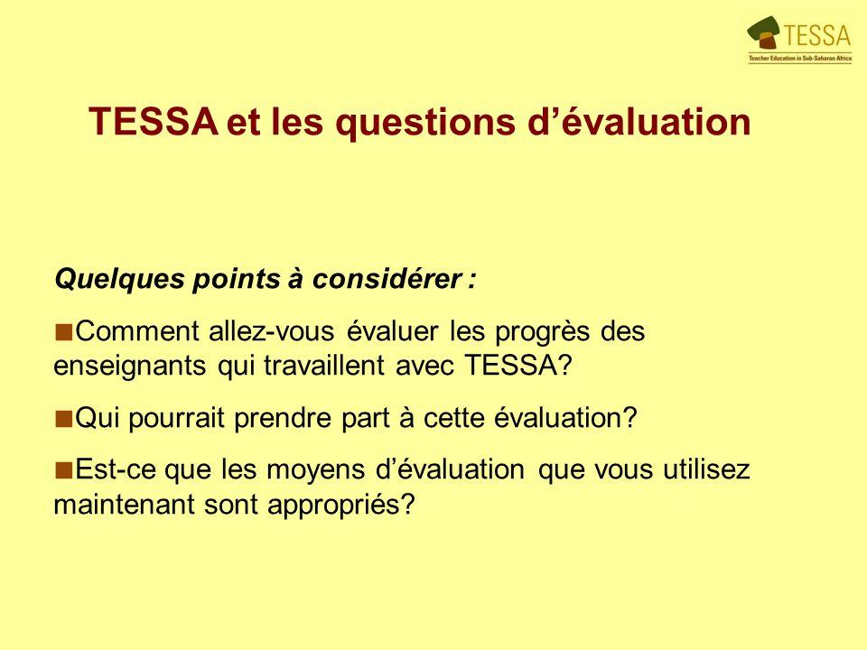 TESSA et les questions dévaluation Quelques points à considérer : Comment allez-vous évaluer les progrès des enseignants qui travaillent avec TESSA.