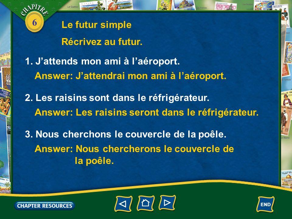 6 Answer: Jattendrai mon ami à laéroport. 1. Jattends mon ami à laéroport. Récrivez au futur. Le futur simple Answer: Les raisins seront dans le réfri