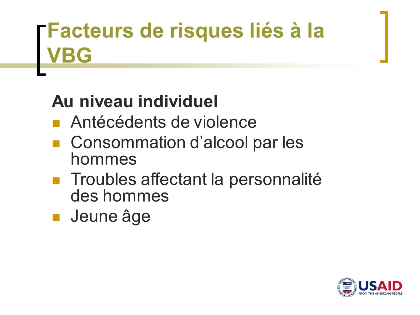 Facteurs de risques liés à la VBG Au niveau individuel Antécédents de violence Consommation dalcool par les hommes Troubles affectant la personnalité