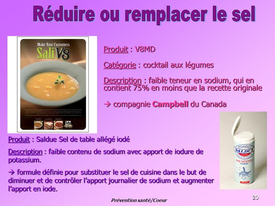 20 Produit : V8MD Catégorie : cocktail aux légumes Description : faible teneur en sodium, qui en contient 75% en moins que la recette originale compag
