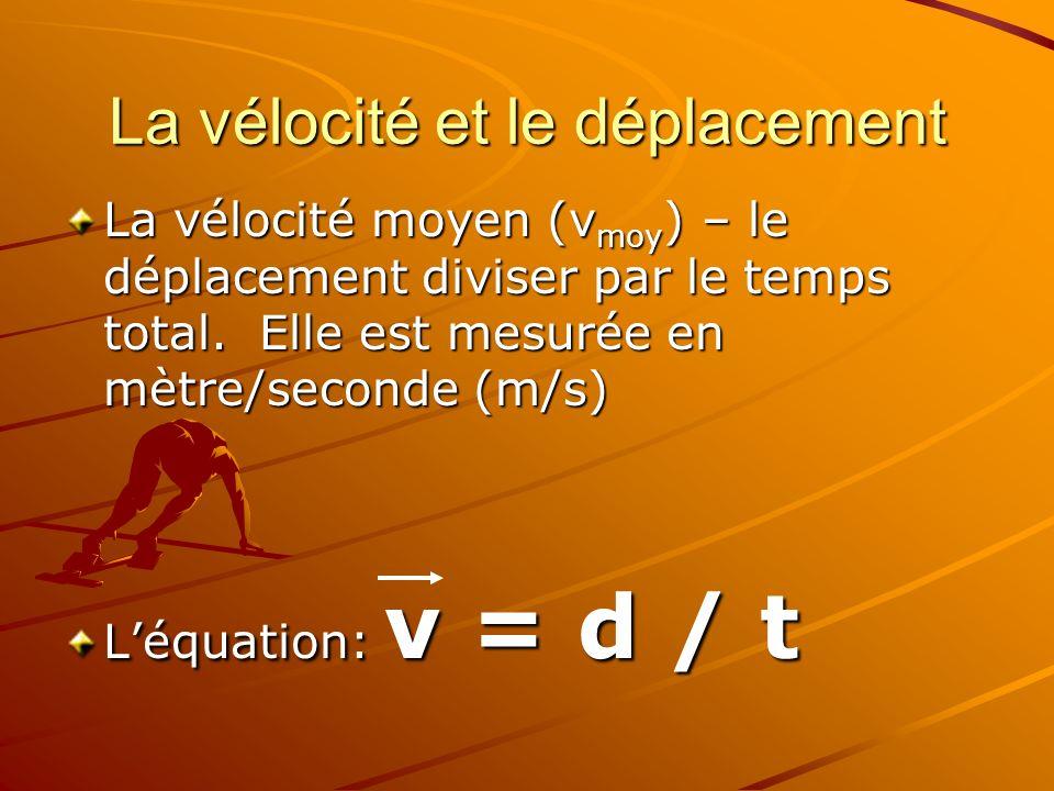 La vélocité et le déplacement La vélocité moyen (v moy ) – le déplacement diviser par le temps total. Elle est mesurée en mètre/seconde (m/s) Léquatio