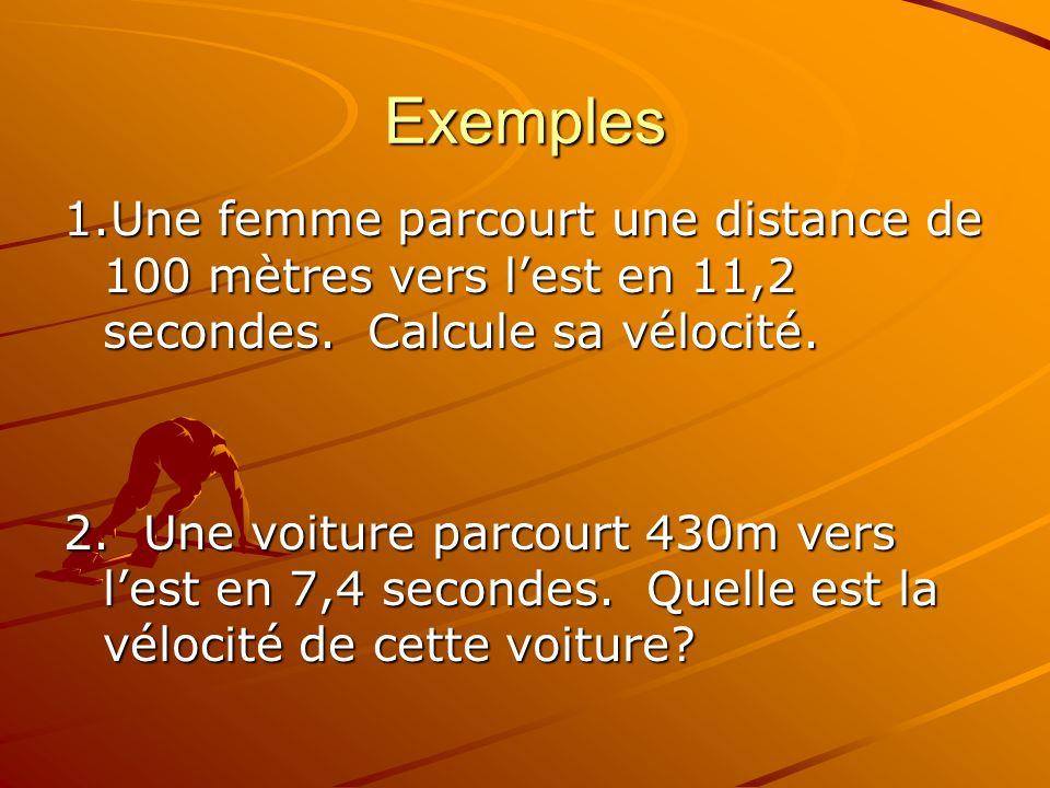 Exemples 1.Une femme parcourt une distance de 100 mètres vers lest en 11,2 secondes. Calcule sa vélocité. 2. Une voiture parcourt 430m vers lest en 7,