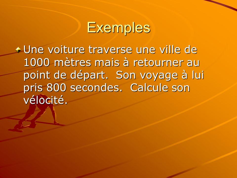Exemples Une voiture traverse une ville de 1000 mètres mais à retourner au point de départ. Son voyage à lui pris 800 secondes. Calcule son vélocité.