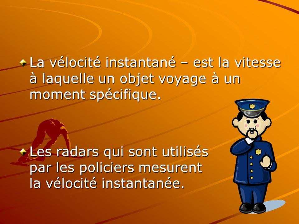 La vélocité instantané – est la vitesse à laquelle un objet voyage à un moment spécifique. Les radars qui sont utilisés par les policiers mesurent la