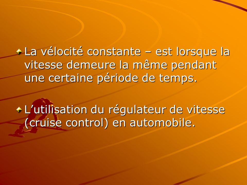 La vélocité constante – est lorsque la vitesse demeure la même pendant une certaine période de temps. Lutilisation du régulateur de vitesse (cruise co