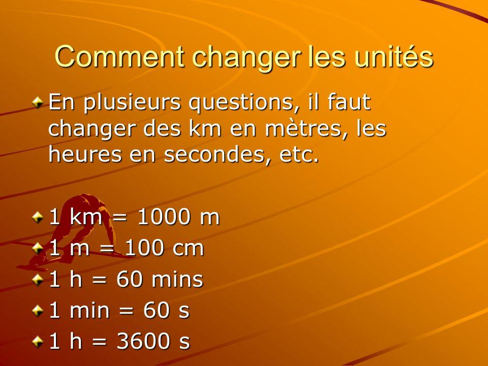 Comment changer les unités En plusieurs questions, il faut changer des km en mètres, les heures en secondes, etc. 1 km = 1000 m 1 m = 100 cm 1 h = 60