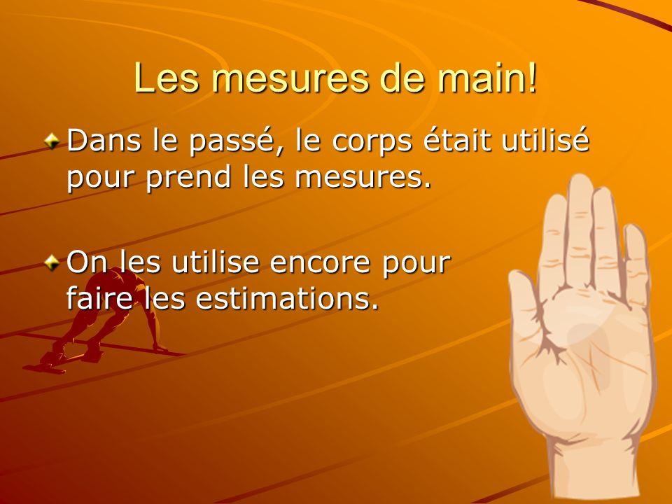 Les mesures de main! Dans le passé, le corps était utilisé pour prend les mesures. On les utilise encore pour faire les estimations.