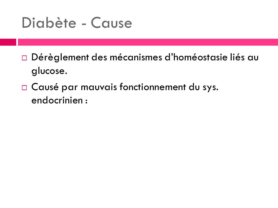 Diabète - Cause Dérèglement des mécanismes dhoméostasie liés au glucose. Causé par mauvais fonctionnement du sys. endocrinien :