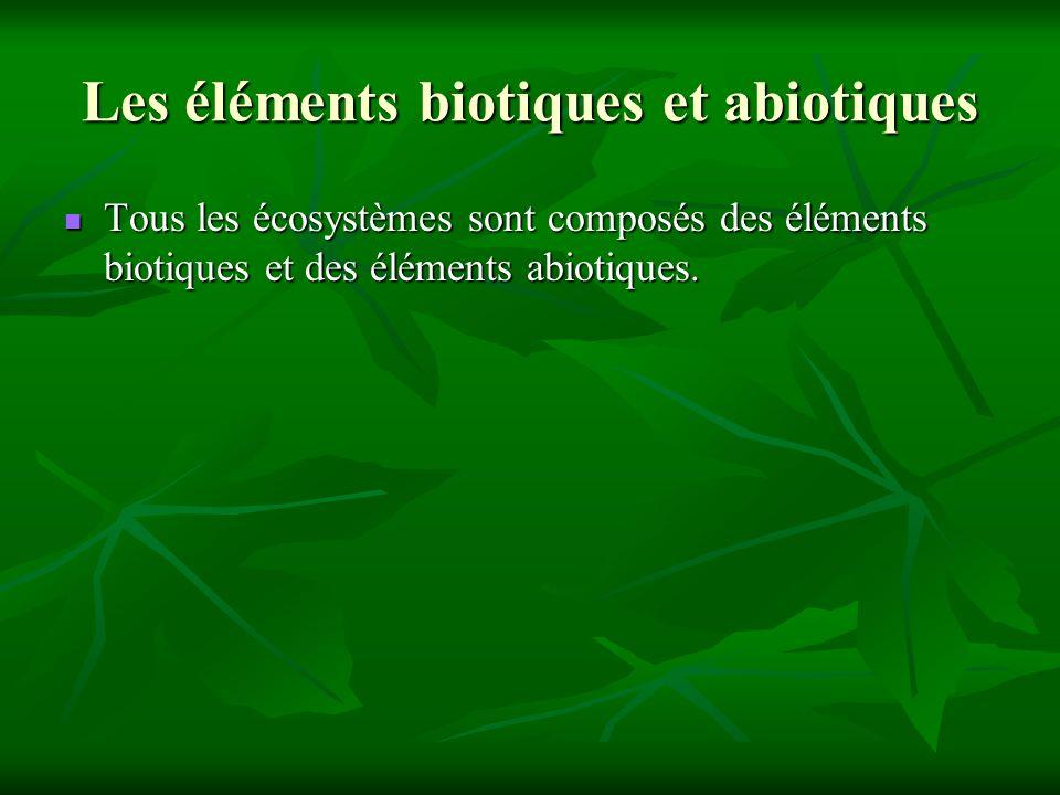 Les éléments biotiques et abiotiques Tous les écosystèmes sont composés des éléments biotiques et des éléments abiotiques. Tous les écosystèmes sont c