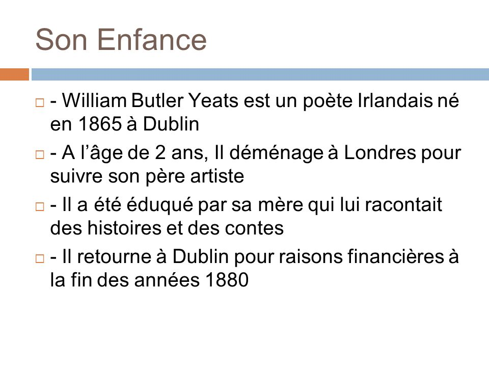 Sa Vie - A son retour à Dublin, il rencontre de nombreux écrivains et artistes de la ville - En 1885, ses premiers poèmes ainsi quun essai sont publiés dans la Dublin University Review - Il a fondé le Théâtre National Irlandais devenu lAbbey Theatre et en a été le dramaturge en chef - Il fit parti du mouvement nationaliste et a été nommé au Sénat Irlandais en 1922 puis en 1925