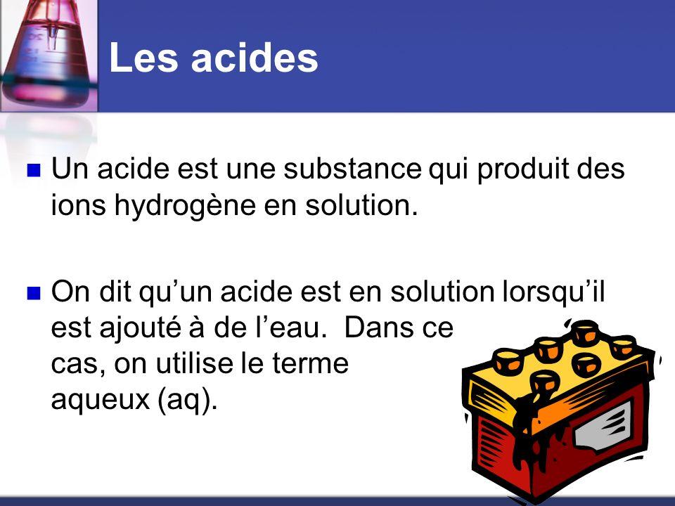 Les acides Un acide est une substance qui produit des ions hydrogène en solution. On dit quun acide est en solution lorsquil est ajouté à de leau. Dan