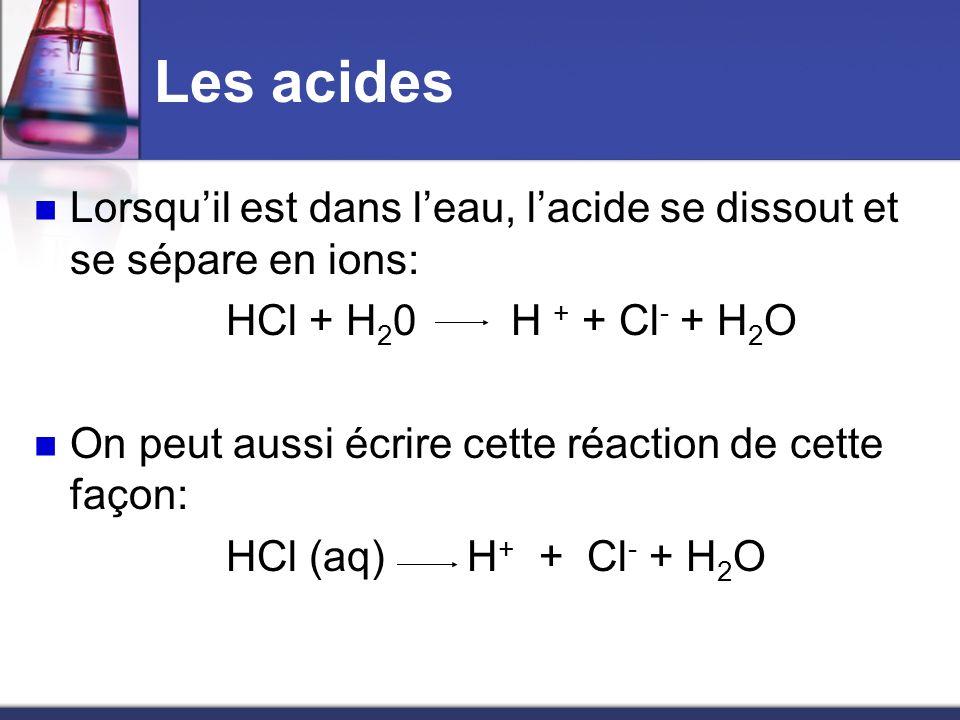 Les acides Lorsquil est dans leau, lacide se dissout et se sépare en ions: HCl + H 2 0 H + + Cl - + H 2 O On peut aussi écrire cette réaction de cette