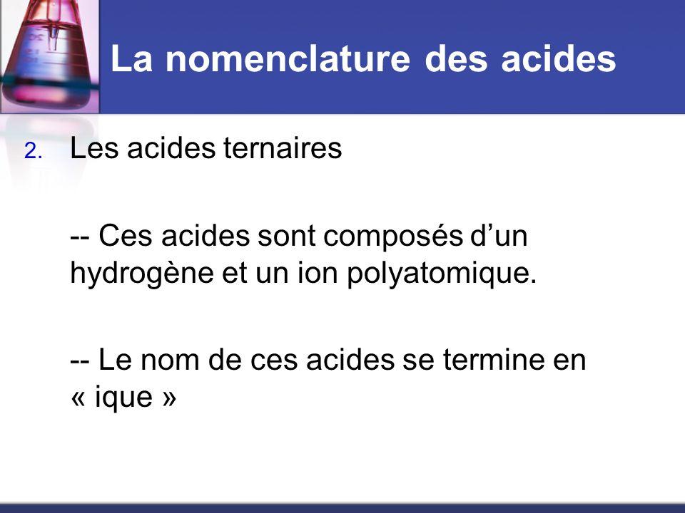La nomenclature des acides 2. Les acides ternaires -- Ces acides sont composés dun hydrogène et un ion polyatomique. -- Le nom de ces acides se termin