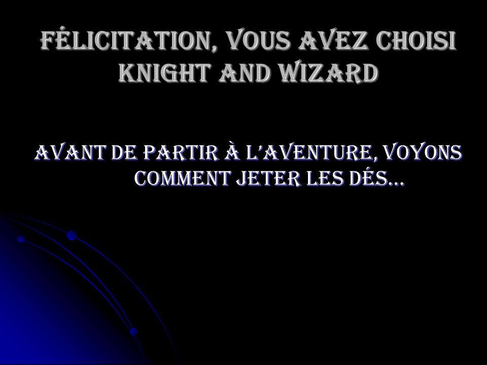 Félicitation, vous avez choisi Knight and Wizard Avant de partir à laventure, voyons comment jeter les dés…