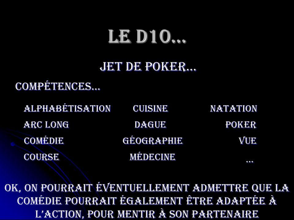 Le D10… jet de poker… Poker Compétences… Arc long médecine Comédie cuisine vue course géographie dague … natationAlphabétisation OK, on pourrait évent