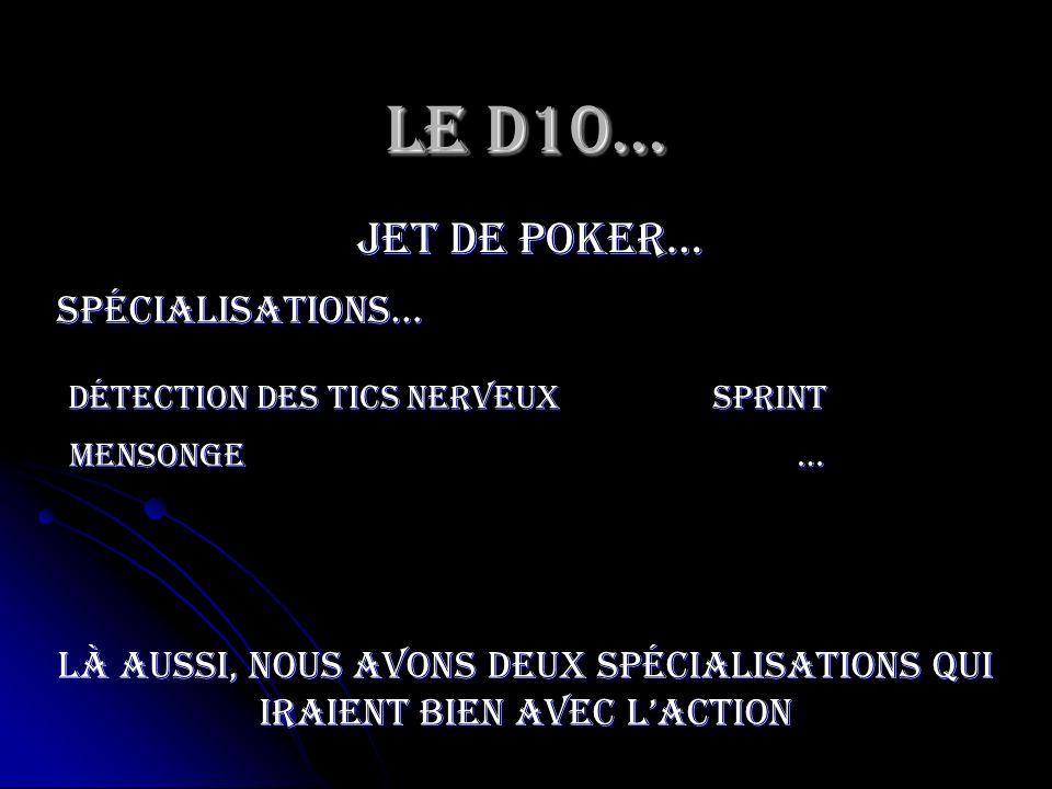 Le D10… jet de poker… spécialisations… mensonge Sprint … Détection des tics nerveux Là aussi, nous avons deux spécialisations qui iraient bien avec la