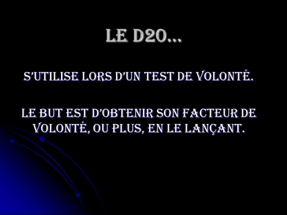 Le D20… Sutilise lors dun test de volonté. Le but est dobtenir son facteur de volonté, ou plus, en le lançant.