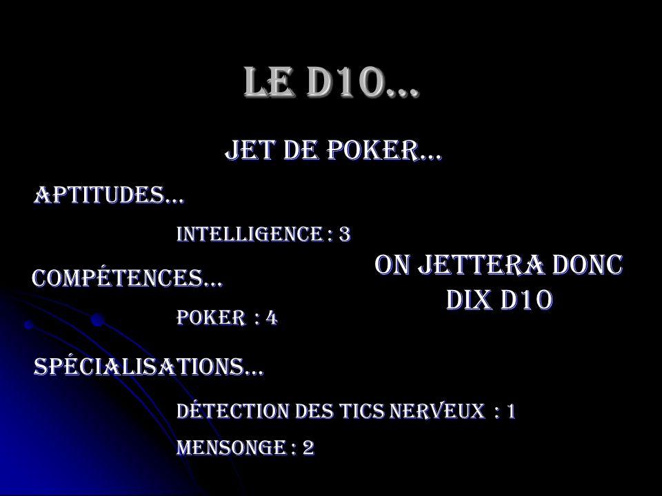 Le D10… jet de poker… Intelligence Aptitudes… compétences… Poker spécialisations… Détection des tics nerveux Mensonge : 3 : 4 : 1 : 2 On jettera donc
