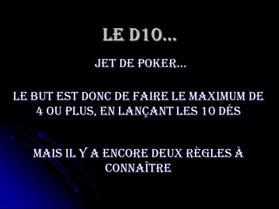 Le D10… jet de poker… Le but est donc de faire le maximum de 4 ou plus, en lançant les 10 dés Mais il y a encore deux règles à connaître