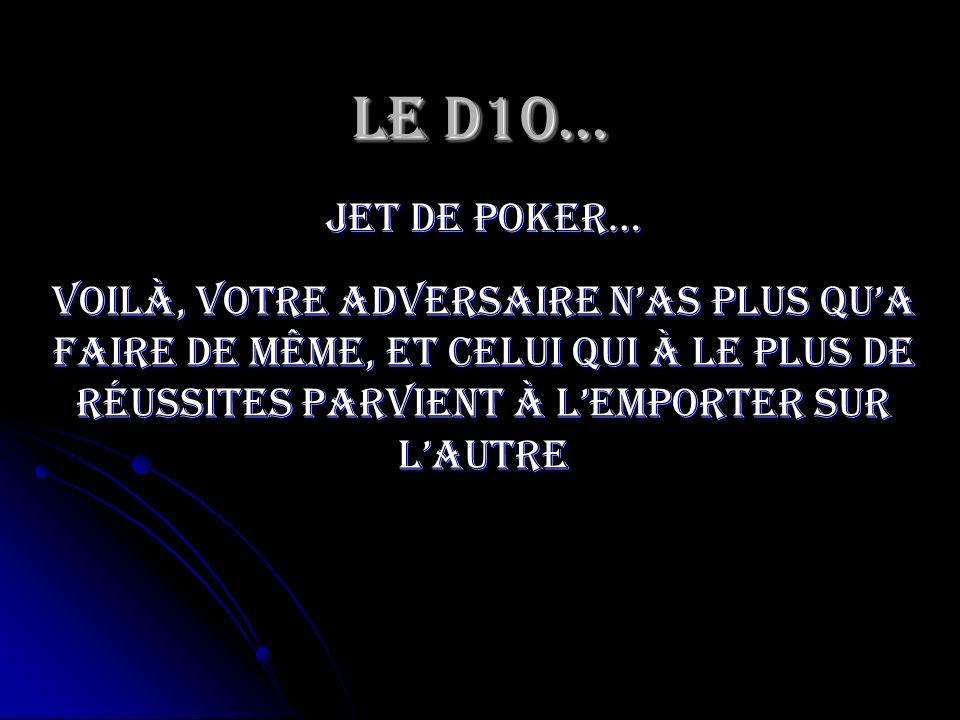 Le D10… jet de poker… Voilà, votre adversaire nas plus qua faire de même, et celui qui à le plus de réussites parvient à lemporter sur lautre