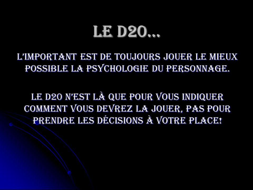 Limportant est de toujours jouer le mieux possible la psychologie du personnage. Le D20 nest là que pour vous indiquer comment vous devrez la jouer, p