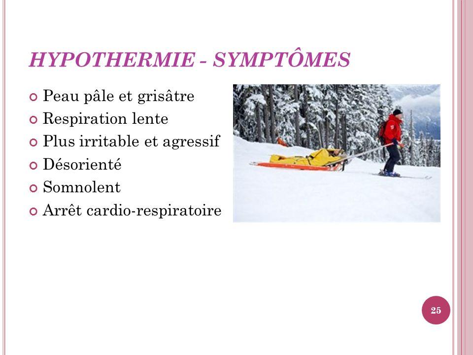 HYPOTHERMIE - SYMPTÔMES Peau pâle et grisâtre Respiration lente Plus irritable et agressif Désorienté Somnolent Arrêt cardio-respiratoire 25