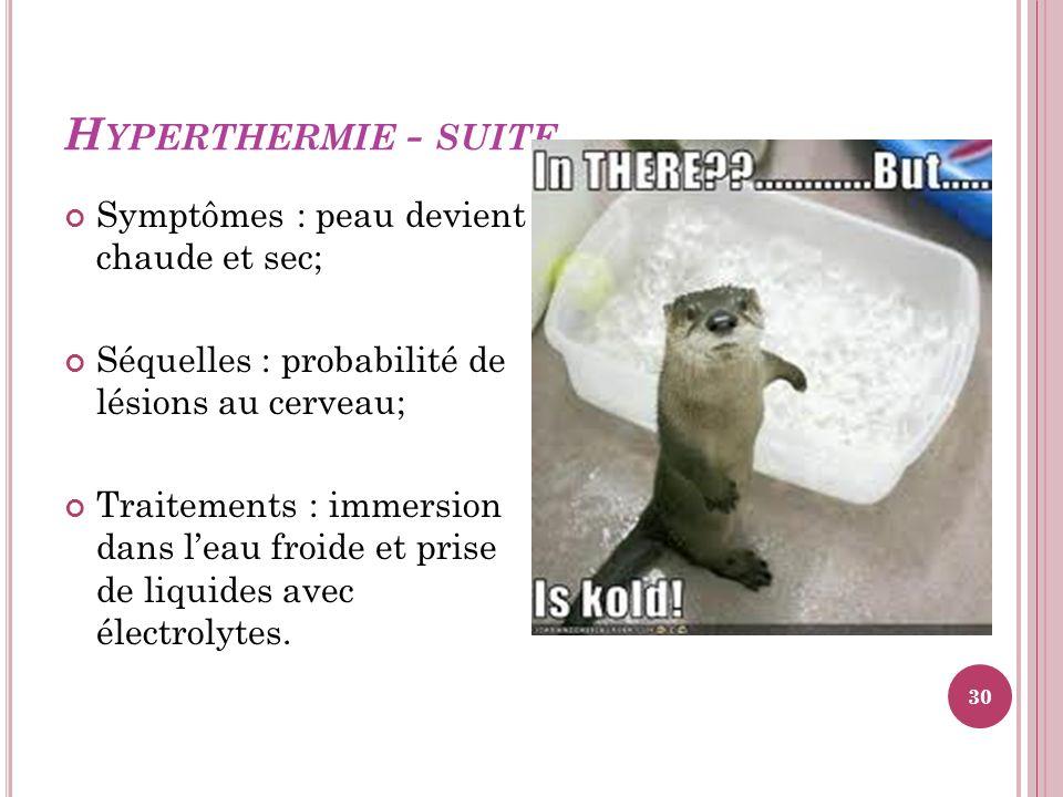 H YPERTHERMIE - SUITE Symptômes : peau devient chaude et sec; Séquelles : probabilité de lésions au cerveau; Traitements : immersion dans leau froide