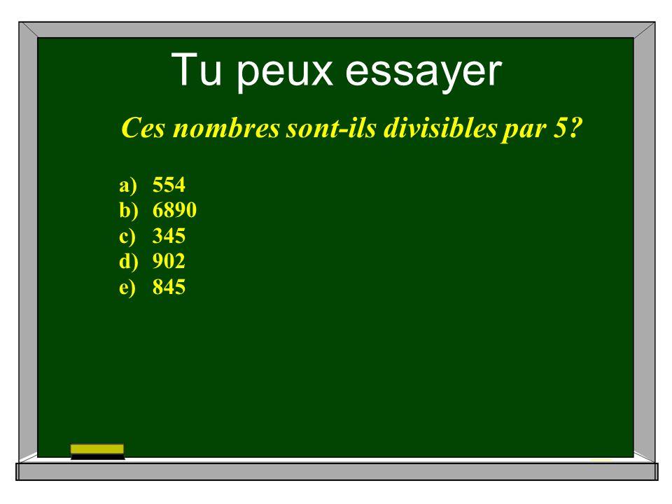 Tu peux essayer Ces nombres sont-ils divisibles par 5 a)554 b)6890 c)345 d)902 e)845
