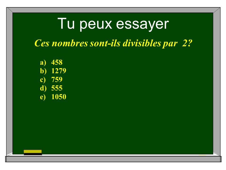Tu peux essayer Ces nombres sont-ils divisibles par 2 a)458 b)1279 c)759 d)555 e)1050