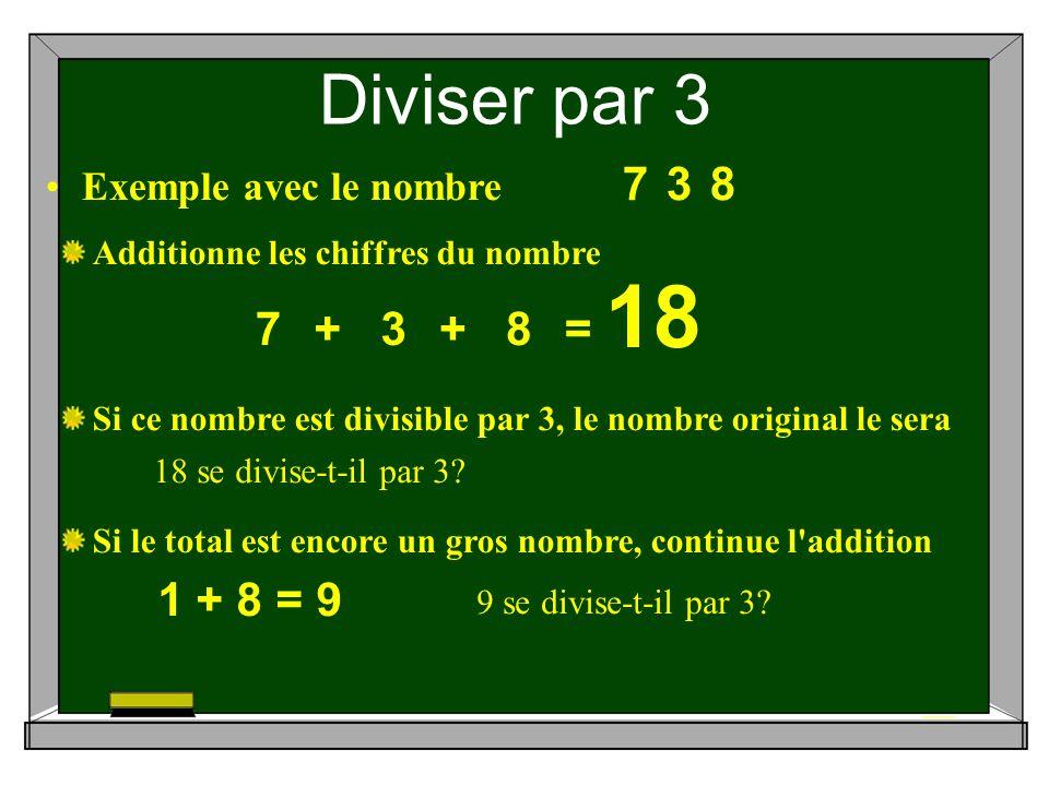 Diviser par 3 378 Exemple avec le nombre Si ce nombre est divisible par 3, le nombre original le sera Si le total est encore un gros nombre, continue l addition Additionne les chiffres du nombre 7+3+8= 18 18 se divise-t-il par 3.