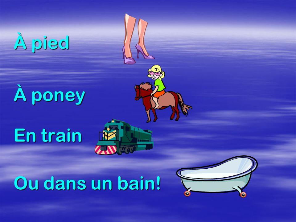 À pied À poney En train Ou dans un bain!