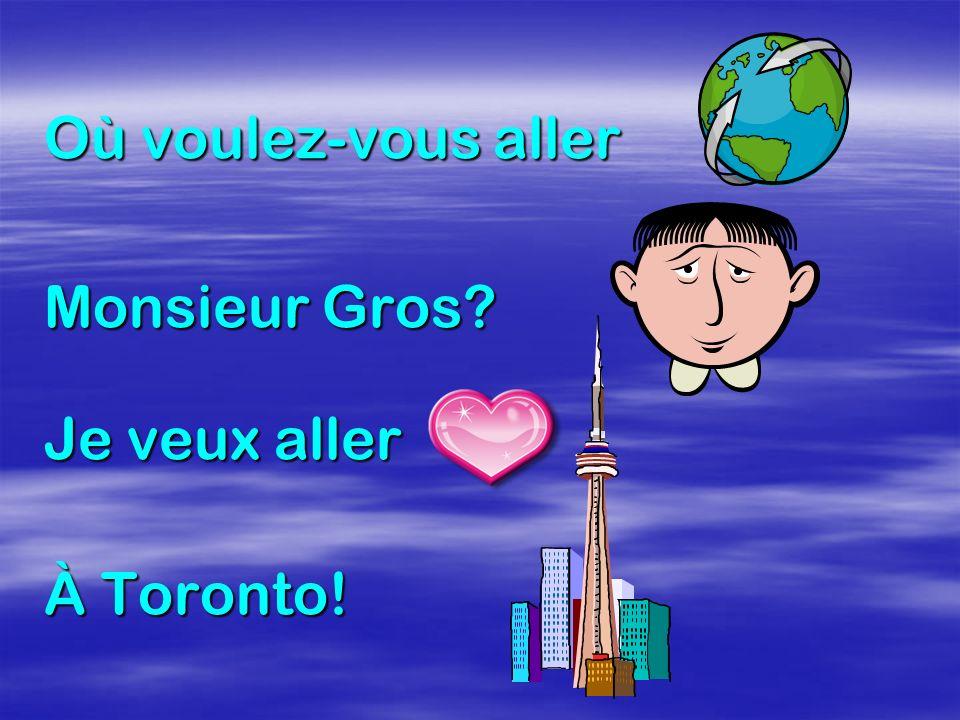 Où voulez-vous aller Monsieur Gros? Je veux aller À Toronto!