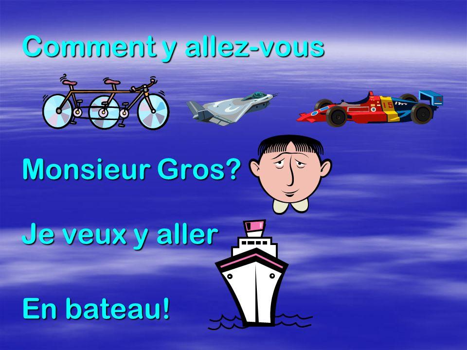 Comment y allez-vous Monsieur Gros? Je veux y aller En bateau!