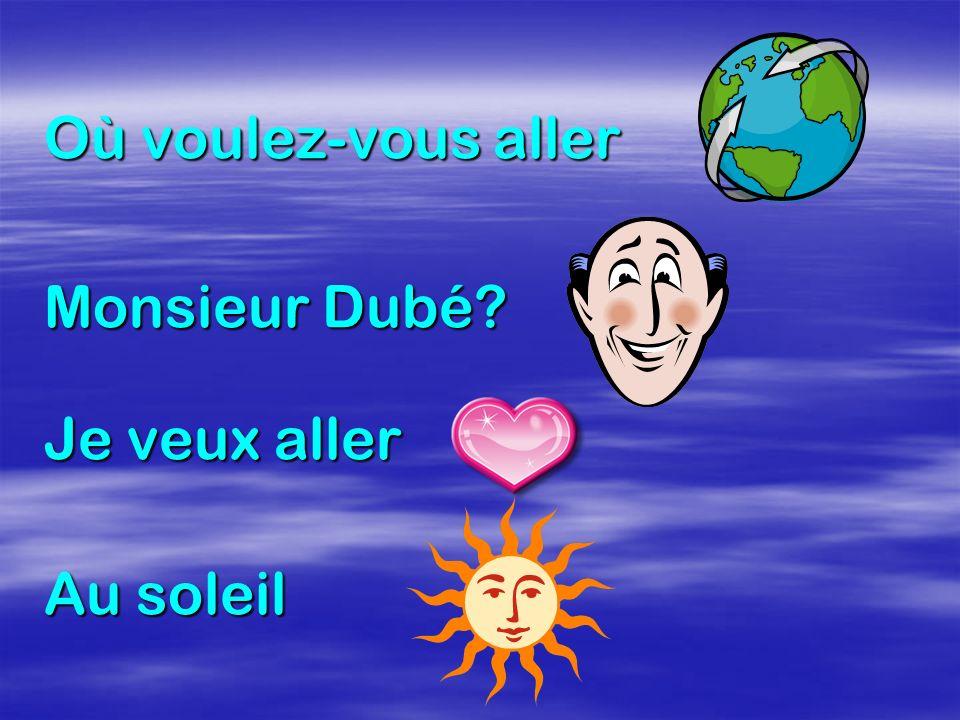 Où voulez-vous aller Monsieur Dubé? Je veux aller Au soleil