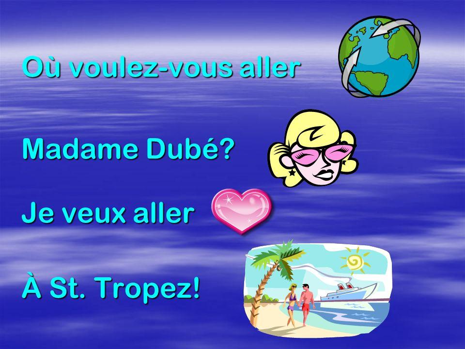 Où voulez-vous aller Madame Dubé? Je veux aller À St. Tropez!