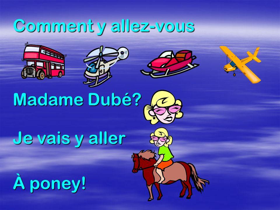 Comment y allez-vous Madame Dubé? Je vais y aller À poney!