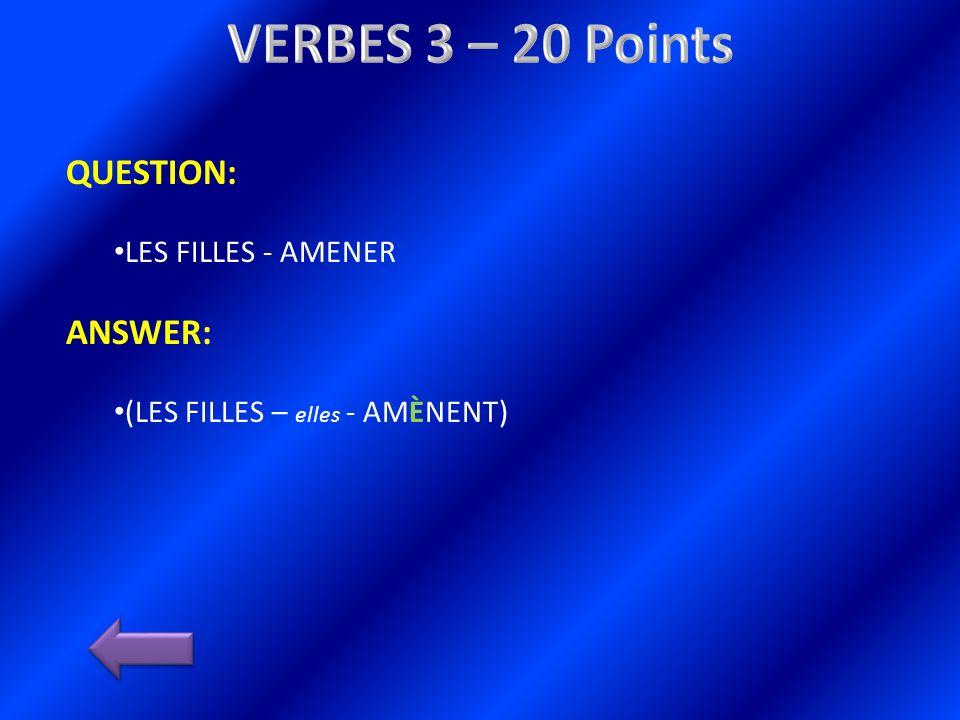 QUESTION: LES FILLES - AMENER ANSWER: (LES FILLES – elles - AMÈNENT)
