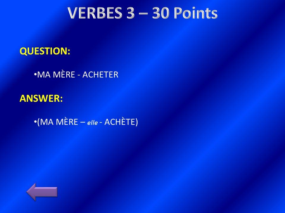 QUESTION: MA MÈRE - ACHETER ANSWER: (MA MÈRE – elle - ACHÈTE)